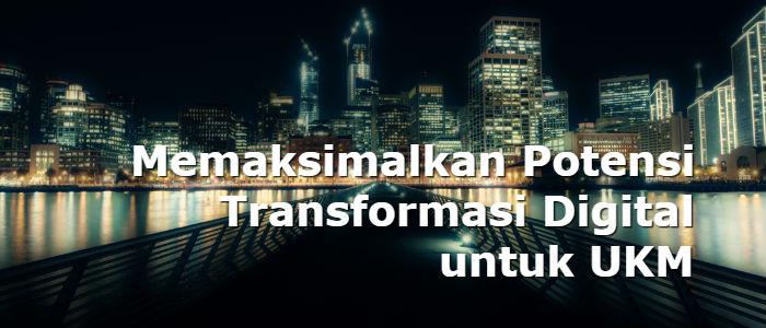 Memaksimalkan Potensi Transformasi Digital untuk UKM